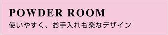 パウダールーム 使いやすく、お手入れも楽なデザイン
